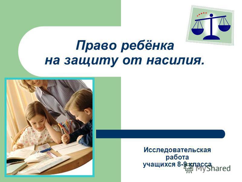 Право ребёнка на защиту от насилия. Исследовательская работа учащихся 8-9 класса