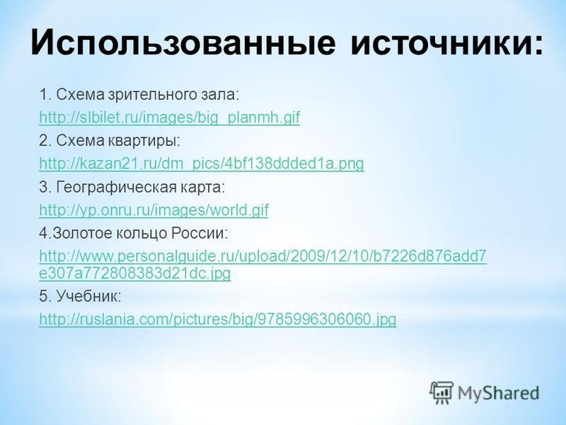 Использованные источники: 1. Схема зрительного зала: http://slbilet.ru/images/big_planmh.gif 2. Схема квартиры: http://kazan21.ru/dm_pics/4bf138ddded1a.png 3. Географическая карта: http://yp.onru.ru/images/world.gif 4. Золотое кольцо России: http://w
