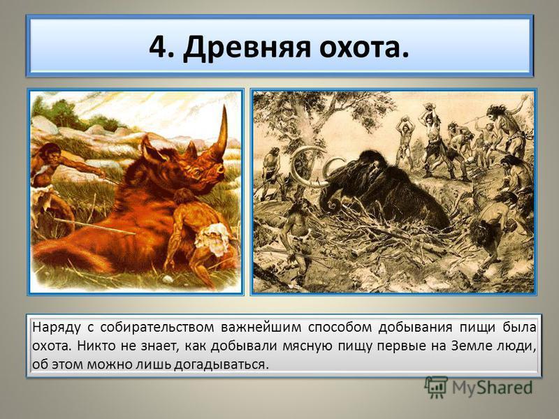 4. Древняя охота. Наряду с собирательством важнейшим способом добывания пищи была охота. Никто не знает, как добывали мясную пищу первые на Земле люди, об этом можно лишь догадываться.