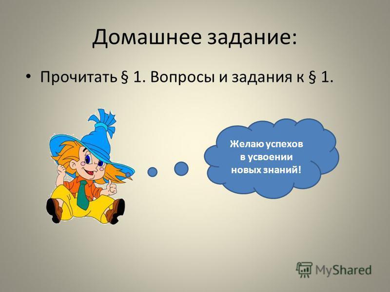 Домашнее задание: Прочитать § 1. Вопросы и задания к § 1. Желаю успехов в усвоении новых знаний!