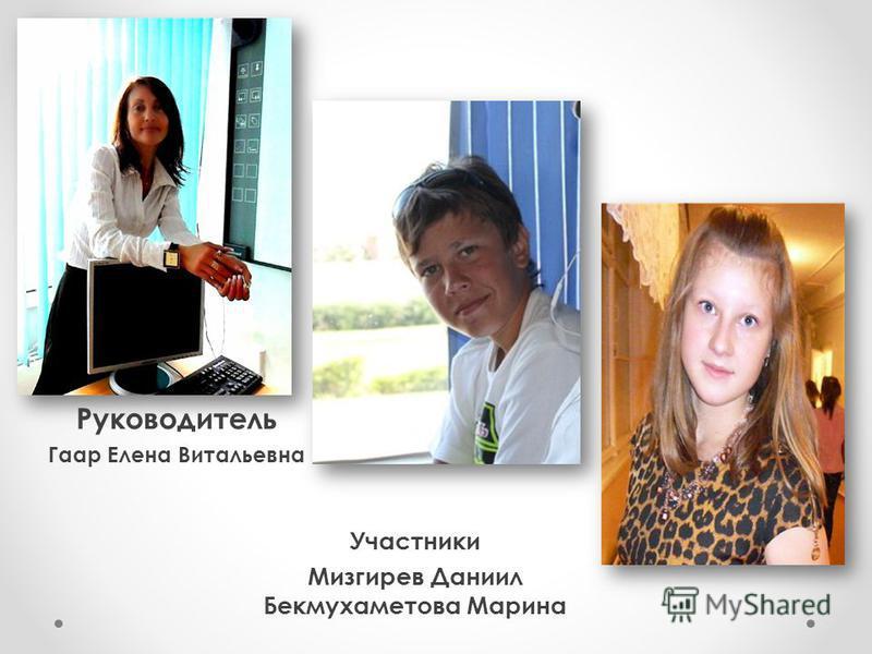 Руководитель Гаар Елена Витальевна Участники Мизгирев Даниил Бекмухаметова Марина