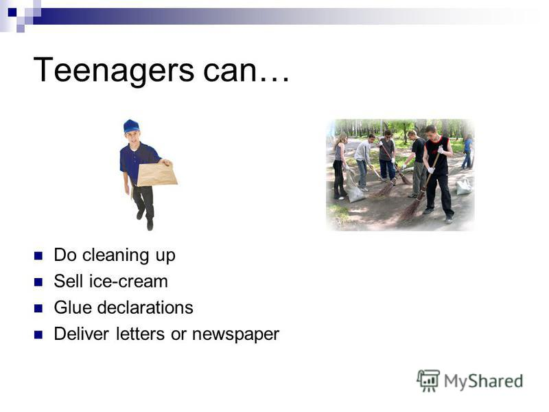 Teenagers can… Do cleaning up Sell ice-cream Glue declarations Deliver letters or newspaper