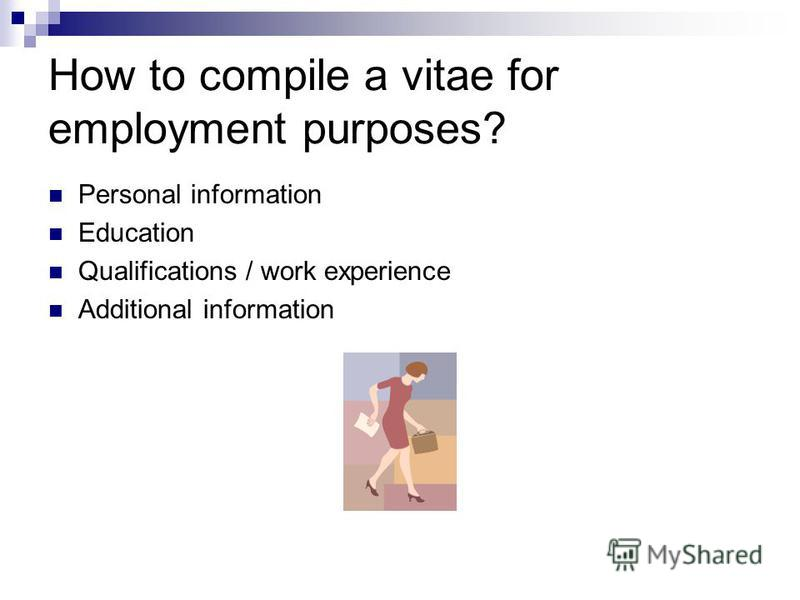 How to compile a vitae for employment purposes? Personal information Education Qualifications / work experience Additional information