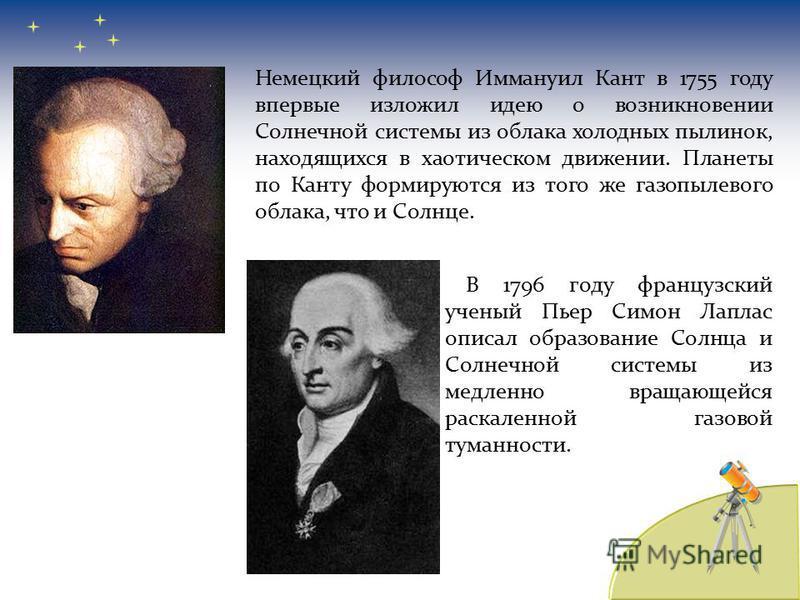 В 1796 году французский ученый Пьер Симон Лаплас описал образование Солнца и Солнечной системы из медленно вращающейся раскаленной газовой туманности. Немецкий философ Иммануил Кант в 1755 году впервые изложил идею о возникновении Солнечной системы и