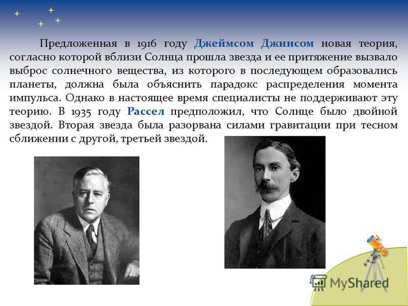 Предложенная в 1916 году Джеймсом Джинсом новая теория, согласно которой вблизи Солнца прошла звезда и ее притяжение вызвало выброс солнечного вещества, из которого в последующем образовались планеты, должна была объяснить парадокс распределения моме