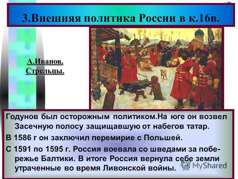 Меню Годунов был осторожным политиком.На юге он возвел Засечную полосу защищавшую от набегов татар. В 1586 г он заключил перемирие с Польшей. С 1591 по 1595 г. Россия воевала со шведами за побережье Балтики. В итоге Россия вернула себе земли утраченн