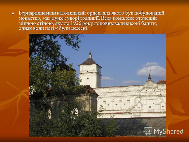 Бернардинський католицький орден, для якого був побудований монастир, мав дуже суворі традиції. Весь комплекс оточений міцною стіною, яку до 1926 року доповнювали високі башти, однак вони потім були знесені. Бернардинський католицький орден, для яког