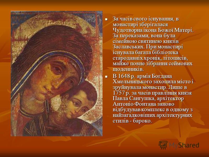 За часів свого існування, в монастирі зберігалася Чудотворна ікона Божої Матері. За переказами, вона була сімейною святинею князів Заславських. При монастирі існувала багата бібліотека стародавніх хронік, літописів, майже повне зібрання сеймових щоде