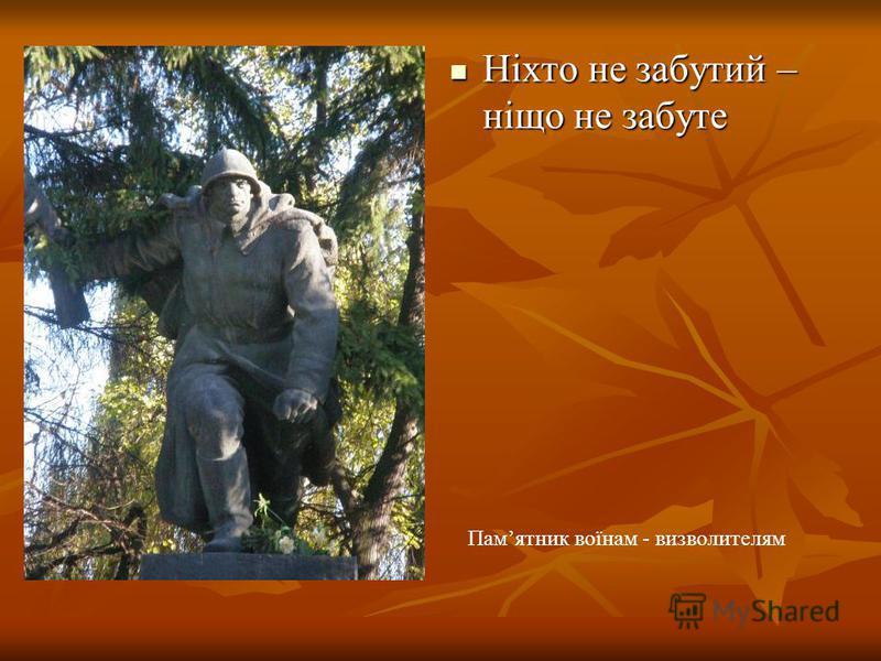 Ніхто не забутий – ніщо не забуте Ніхто не забутий – ніщо не забуте Памятник воїнам - визволителям