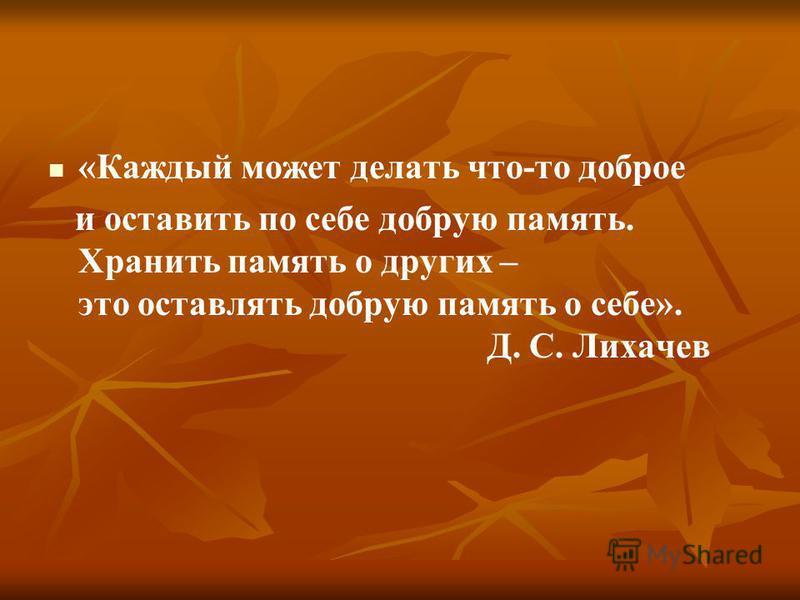 «Каждый может делать что-то доброе и оставить по себе добрую память. Хранить память о других – это оставлять добрую память о себе». Д. С. Лихачев
