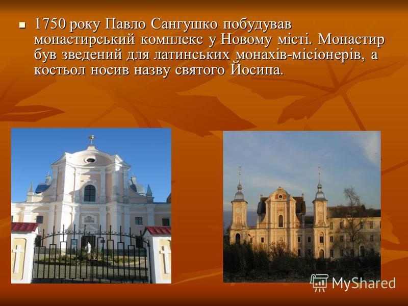 1750 року Павло Сангушко побудував монастирський комплекс у Новому місті. Монастир був зведений для латинських монахів-місіонерів, а костьол носив назву святого Йосипа. 1750 року Павло Сангушко побудував монастирський комплекс у Новому місті. Монасти