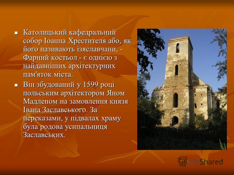 Католицький кафедральний собор Іоанна Хрестителя або, як його називають ізяславчани, - Фарний костьол - є однією з найдавніших архітектурних пам'яток міста. Католицький кафедральний собор Іоанна Хрестителя або, як його називають ізяславчани, - Фарний