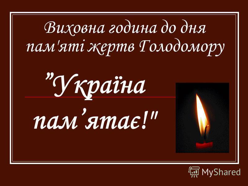 Виховна година до дня пам'яті жертв Голодомору Україна памятає!