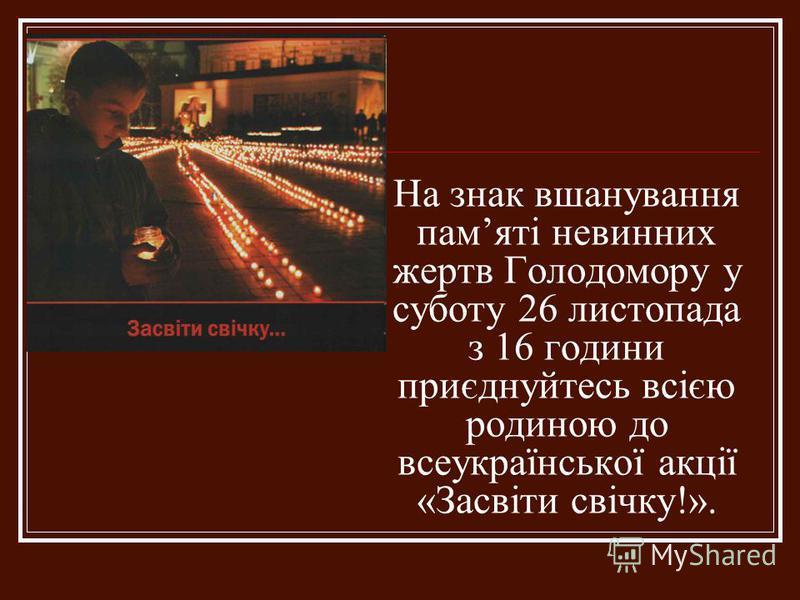 На знак вшанування памяті невинних жертв Голодомору у суботу 26 листопада з 16 години приєднуйтесь всією родиною до всеукраїнської акції «Засвіти свічку!».