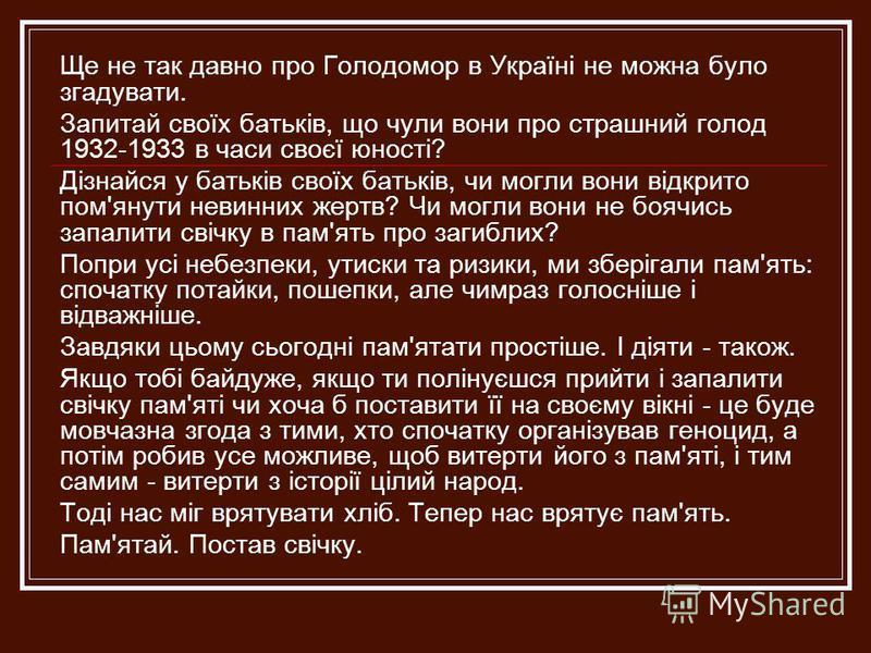 Ще не так давно про Голодомор в Україні не можна було згадувати. Запитай своїх батьків, що чули вони про страшний голод 1932-1933 в часи своєї юності? Дізнайся у батьків своїх батьків, чи могли вони відкрито пом'янути невинних жертв? Чи могли вони не