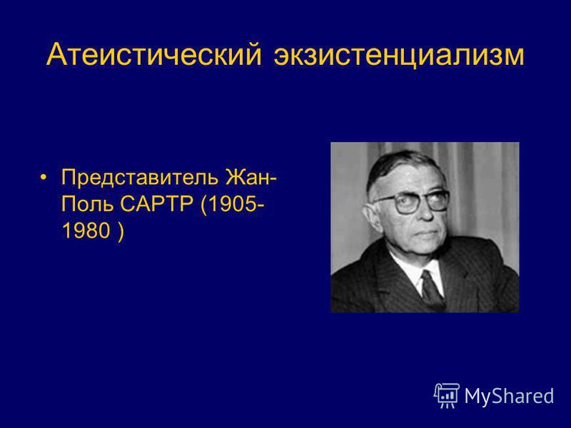 Атеистический экзистенциализм Представитель Жан- Поль САРТР (1905- 1980 )