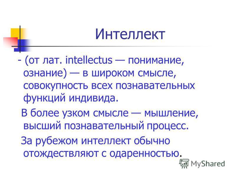 Интеллект - (от лат. intellectus понимание, сознание) в широком смысле, совокупность всех познавательных функций индивида. В более узком смысле мышление, высший познавательный процесс. За рубежом интеллект обычно отождествляют с одаренностью.