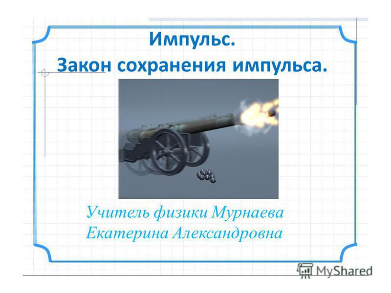 Импульс. Закон сохранения импульса. Учитель физики Мурнаева Екатерина Александровна