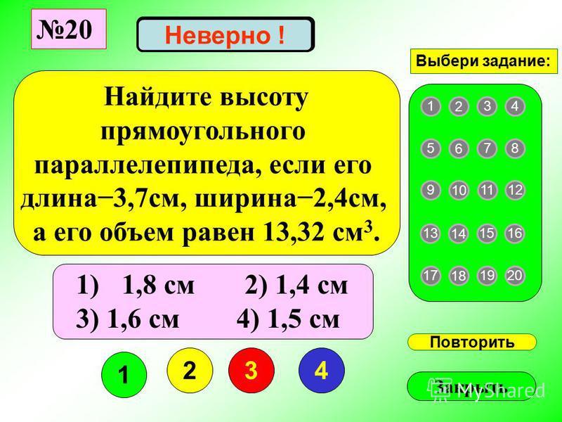 1 234 Повторить Закрыть Верно ! 1 2 43 5 6 87 9 10 1211 13 14 1615 17 18 2019 Выбери задание: Неверно ! Найдите высоту прямоугольного параллелепипеда, если его длина 3,7 см, ширина 2,4 см, а его объем равен 13,32 см 3. 1)1,8 см 2) 1,4 см 3) 1,6 см 4)