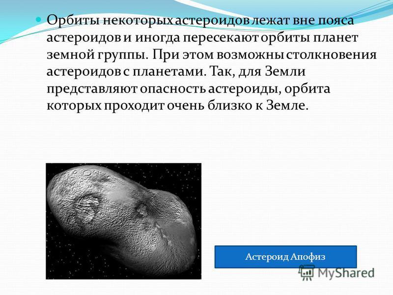 Орбиты некоторых астероидов лежат вне пояса астероидов и иногда пересекают орбиты планет земной группы. При этом возможны столкновения астероидов с планетами. Так, для Земли представляют опасность астероиды, орбита которых проходит очень близко к Зем