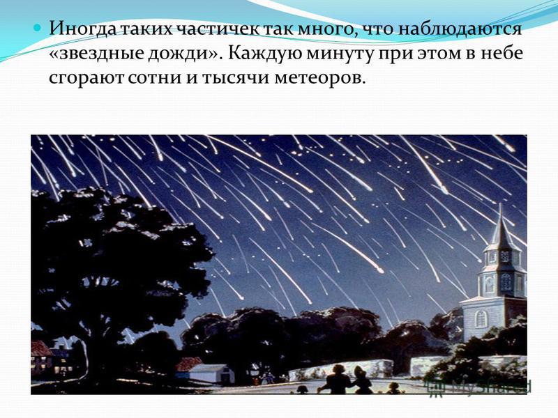 Иногда таких частичек так много, что наблюдаются «звездные дожди». Каждую минуту при этом в небе сгорают сотни и тысячи метеоров.