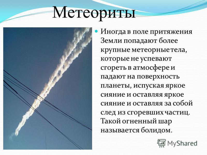 Иногда в поле притяжения Земли попадают более крупные метеорные тела, которые не успевают сгореть в атмосфере и падают на поверхность планеты, испуская яркое сияние и оставляя яркое сияние и оставляя за собой след из сгоревших частиц. Такой огненный