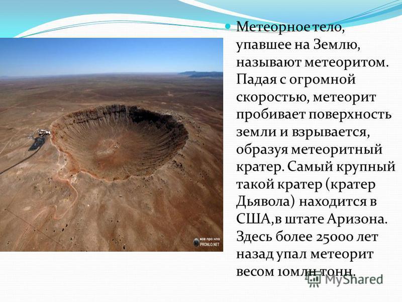 Метеорное тело, упавшее на Землю, называют метеоритом. Падая с огромной скоростью, метеорит пробивает поверхность земли и взрывается, образуя метеоритный кратер. Самый крупный такой кратер (кратер Дьявола) находится в США,в штате Аризона. Здесь более