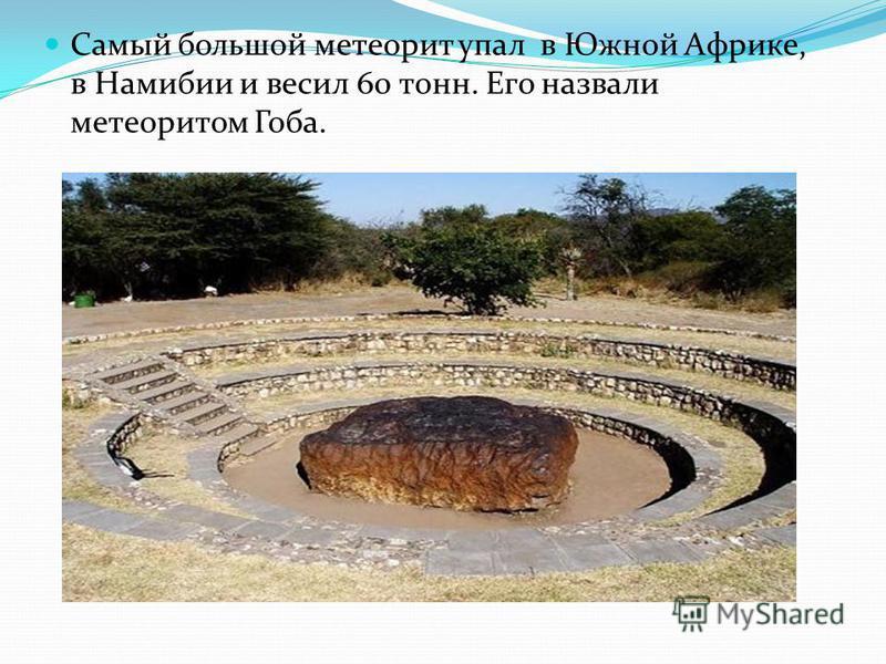 Самый большой метеорит упал в Южной Африке, в Намибии и весил 60 тонн. Его назвали метеоритом Гоба.