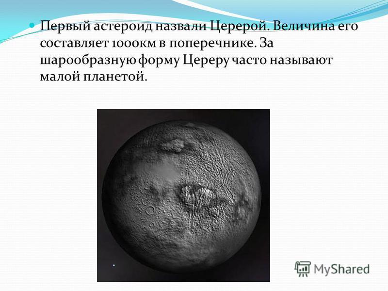 Первый астероид назвали Церерой. Величина его составляет 1000 км в поперечнике. За шарообразную форму Цереру часто называют малой планетой.