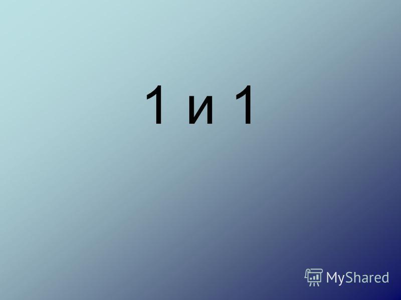 1 и 1