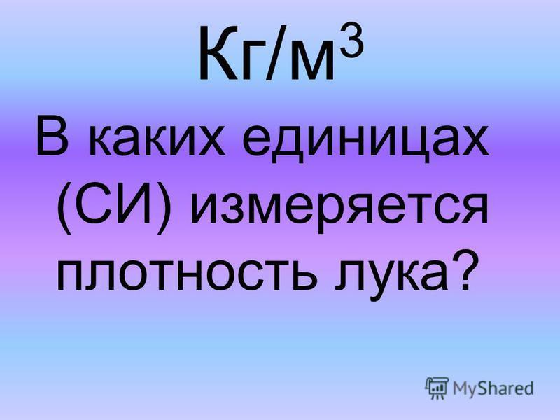 Кг/м 3 В каких единицах (СИ) измеряется плотность лука?