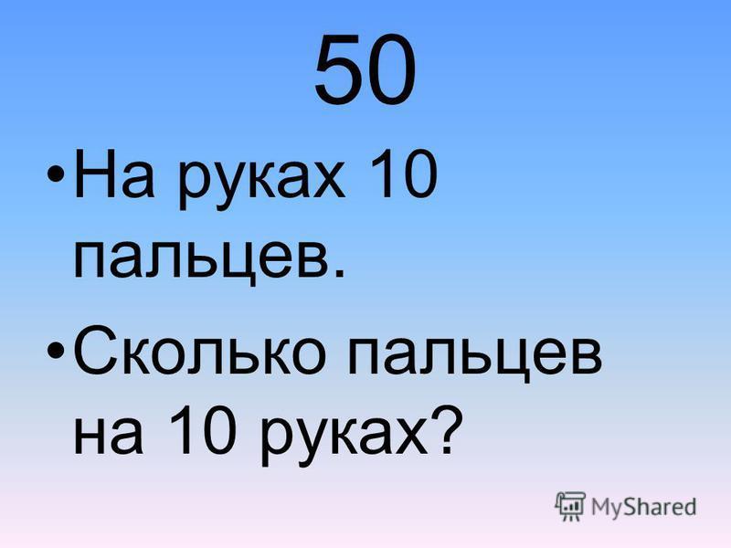 50 На руках 10 пальцев. Сколько пальцев на 10 руках?