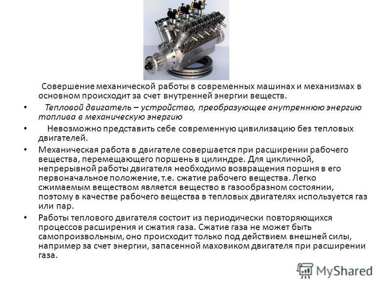 Совершение механической работы в современных машинах и механизмах в основном происходит за счет внутренней энергии веществ. Тепловой двигатель – устройство, преобразующее внутреннюю энергию топлива в механическую энергию Невозможно представить себе с
