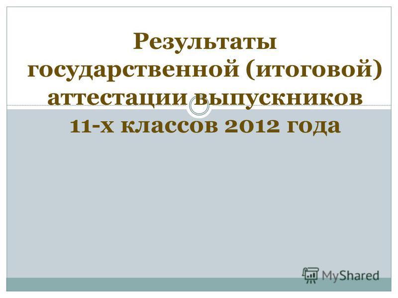 Результаты государственной (итоговой) аттестации выпускников 11-х классов 2012 года