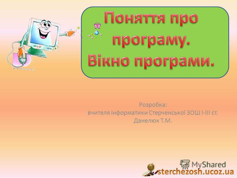 Розробка: вчителя інформатики Стерченської ЗОШ І-ІІІ ст. Данелюк Т.М.