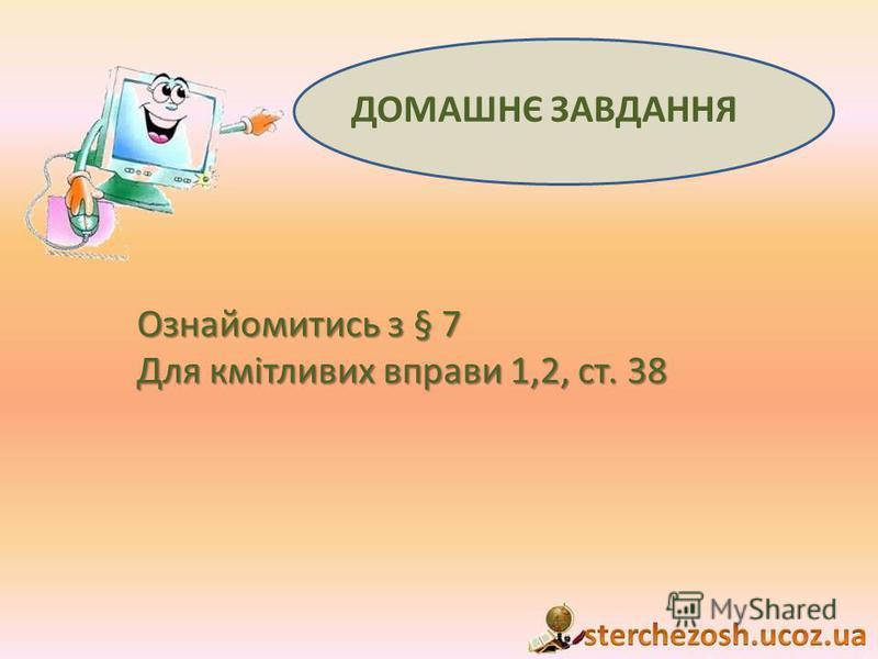ДОМАШНЄ ЗАВДАННЯ Ознайомитись з § 7 Для кмітливих вправи 1,2, ст. 38