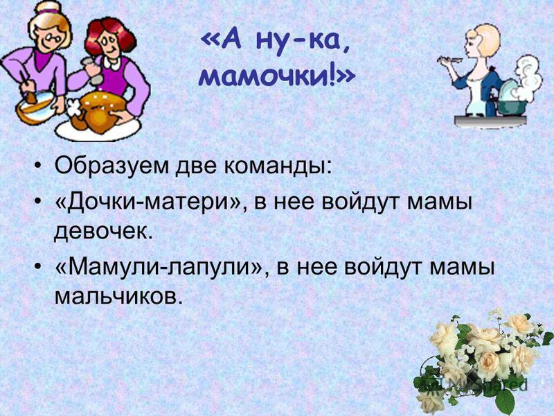 «А ну-ка, мамочки!» Образуем две команды: «Дочки-матери», в нее войдут мамы девочек. «Мамули-лапули», в нее войдут мамы мальчиков.