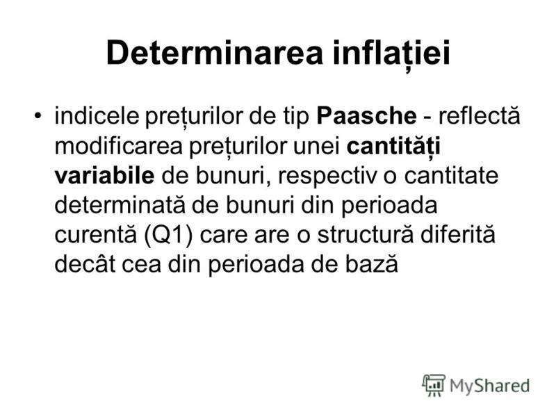 Determinarea inflaţiei indicele preţurilor de tip Paasche - reflectă modificarea preţurilor unei cantităţi variabile de bunuri, respectiv o cantitate determinată de bunuri din perioada curentă (Q1) care are o structură diferită decât cea din perioada