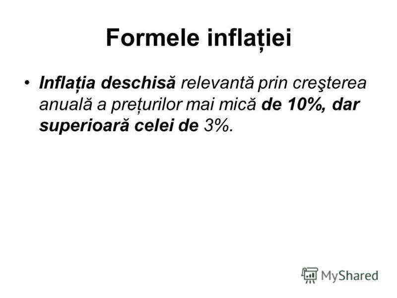 Formele inflaţiei Inflaţia deschisă relevantă prin creşterea anuală a preţurilor mai mică de 10%, dar superioară celei de 3%.