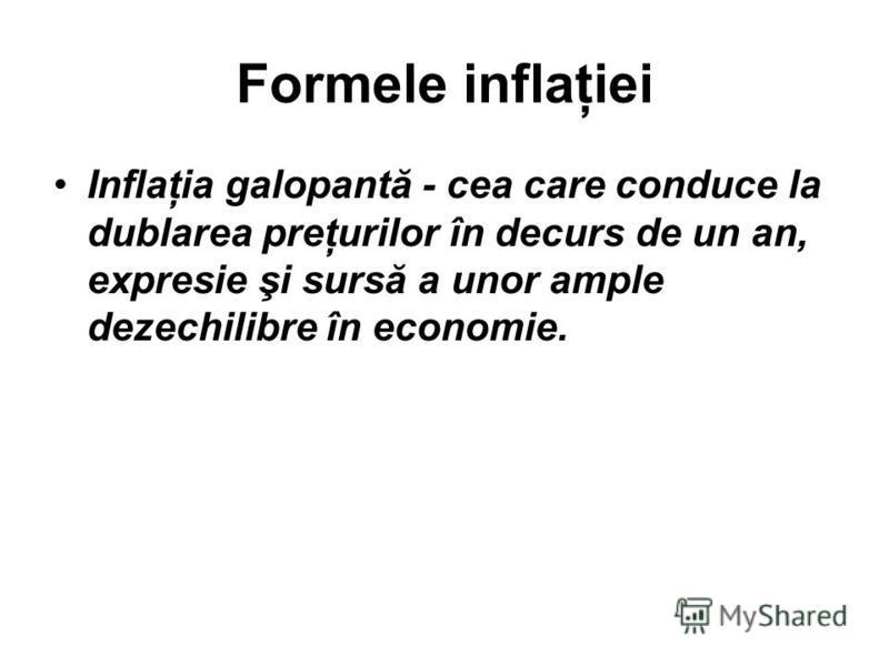 Formele inflaţiei Inflaţia galopantă - cea care conduce la dublarea preţurilor în decurs de un an, expresie şi sursă a unor ample dezechilibre în economie.