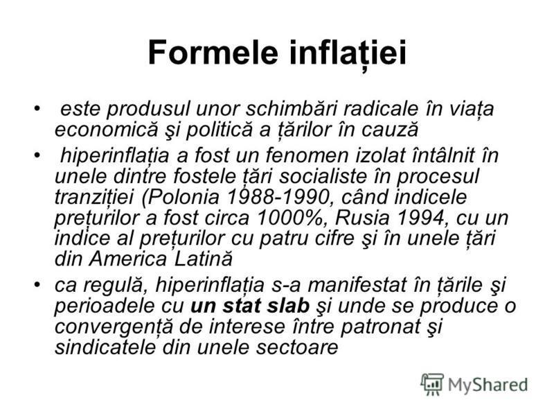 Formele inflaţiei este produsul unor schimbări radicale în viaţa economică şi politică a ţărilor în cauză hiperinflaţia a fost un fenomen izolat întâlnit în unele dintre fostele ţări socialiste în procesul tranziţiei (Polonia 1988-1990, când indicele