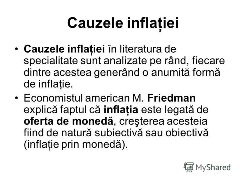 Cauzele inflaţiei Cauzele inflaţiei în literatura de specialitate sunt analizate pe rând, fiecare dintre acestea generând o anumită formă de inflaţie. Economistul american M. Friedman explică faptul că inflaţia este legată de oferta de monedă, creşte