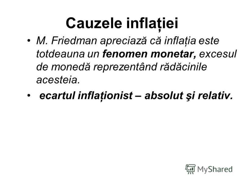 Cauzele inflaţiei M. Friedman apreciază că inflaţia este totdeauna un fenomen monetar, excesul de monedă reprezentând rădăcinile acesteia. ecartul inflaţionist – absolut şi relativ.