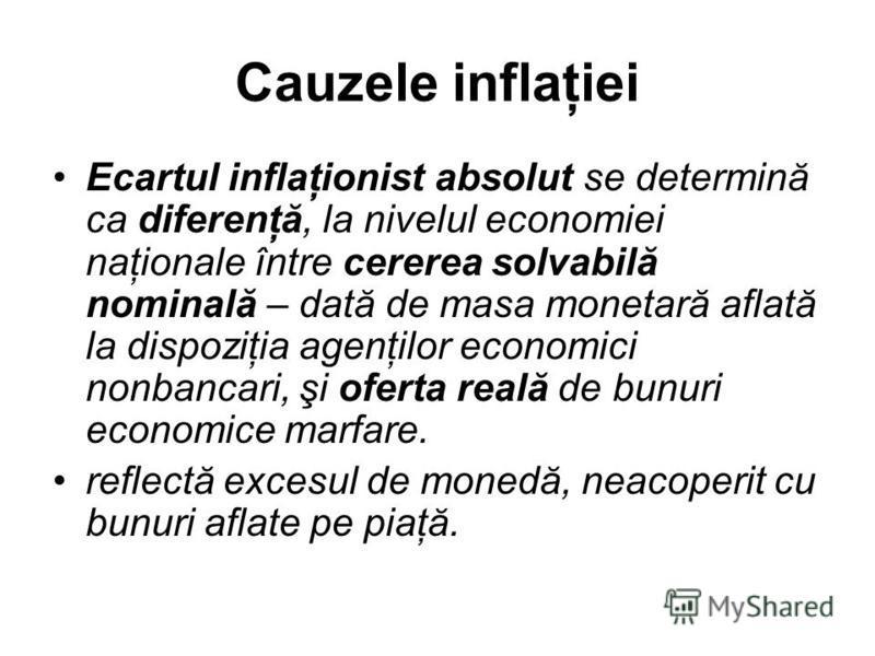 Cauzele inflaţiei Ecartul inflaţionist absolut se determină ca diferenţă, la nivelul economiei naţionale între cererea solvabilă nominală – dată de masa monetară aflată la dispoziţia agenţilor economici nonbancari, şi oferta reală de bunuri economice