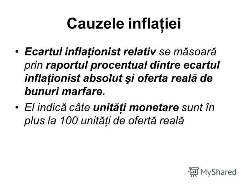 Cauzele inflaţiei Ecartul inflaţionist relativ se măsoară prin raportul procentual dintre ecartul inflaţionist absolut şi oferta reală de bunuri marfare. El indică câte unităţi monetare sunt în plus la 100 unităţi de ofertă reală