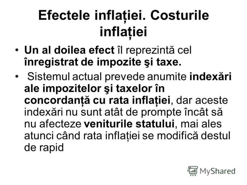 Efectele inflaţiei. Costurile inflaţiei Un al doilea efect îl reprezintă cel înregistrat de impozite şi taxe. Sistemul actual prevede anumite indexări ale impozitelor şi taxelor în concordanţă cu rata inflaţiei, dar aceste indexări nu sunt atât de pr