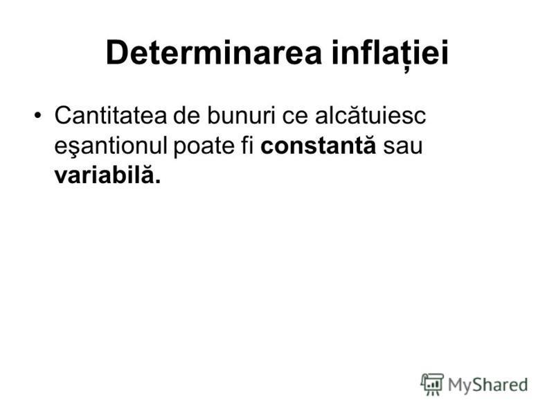 Determinarea inflaţiei Cantitatea de bunuri ce alcătuiesc eşantionul poate fi constantă sau variabilă.