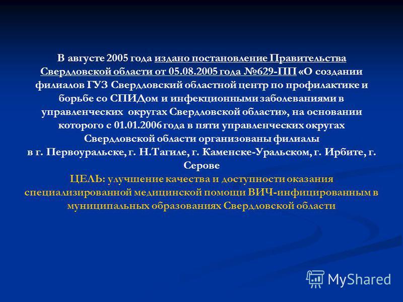 В августе 2005 года издано постановление Правительства Свердловской области от 05.08.2005 года 629-ПП «О создании филиалов ГУЗ Свердловский областной центр по профилактике и борьбе со СПИДом и инфекционными заболеваниями в управленческих округах Свер