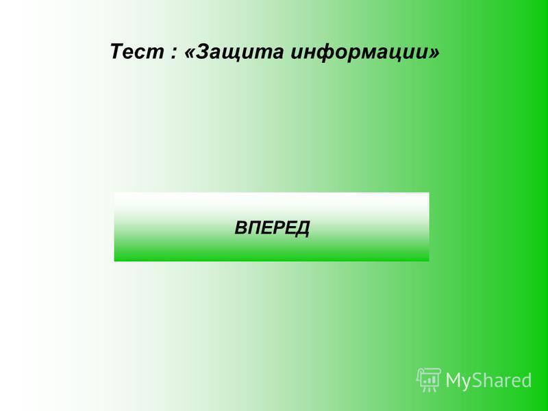 Тест : «Защита информации» ВПЕРЕД