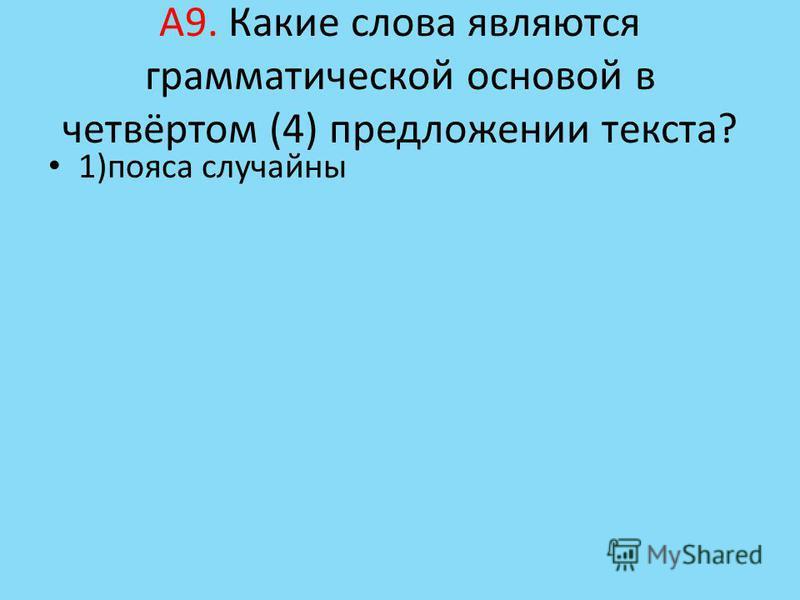 А9. Какие слова являются грамматической основой в четвёртом (4) предложении текста? 1)пояса случайны